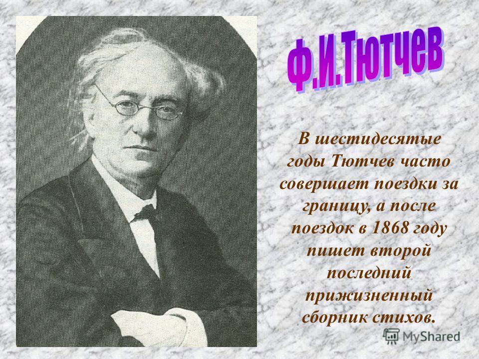 В шестидесятые годы Тютчев часто совершает поездки за границу, а после поездок в 1868 году пишет второй последний прижизненный сборник стихов.