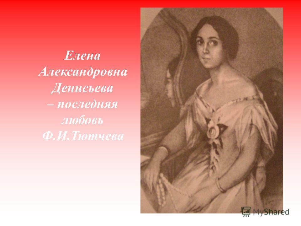 Елена Александровна Денисьева – последняя любовь Ф.И.Тютчева