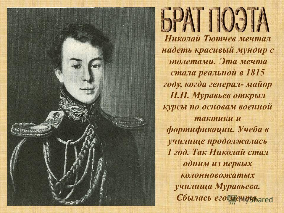 Николай Тютчев мечтал надеть красивый мундир с эполетами. Эта мечта стала реальной в 1815 году, когда генерал- майор Н.Н. Муравьев открыл курсы по основам военной тактики и фортификации. Учеба в училище продолжалась 1 год. Так Николай стал одним из п