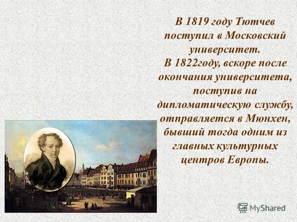 В 1819 году Тютчев поступил в Московский университет. В 1822 году, вскоре после окончания университета, поступив на дипломатическую службу, отправляется в Мюнхен, бывший тогда одним из главных культурных центров Европы.