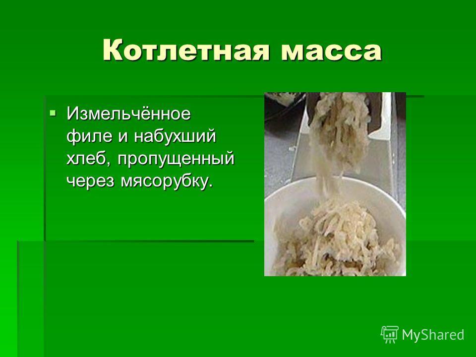 Котлетная масса Измельчённое филе и набухший хлеб, пропущенный через мясорубку. Измельчённое филе и набухший хлеб, пропущенный через мясорубку.