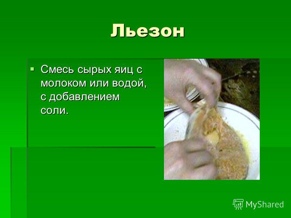 Льезон Смесь сырых яиц с молоком или водой, с добавлением соли. Смесь сырых яиц с молоком или водой, с добавлением соли.