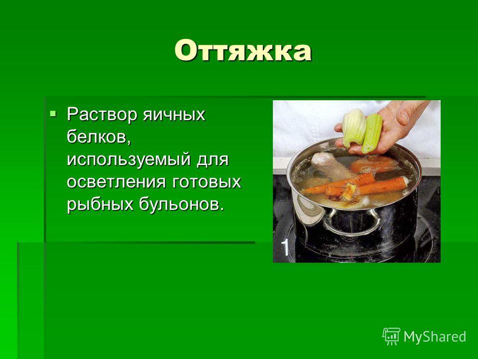 Оттяжка Раствор яичных белков, используемый для осветления готовых рыбных бульонов. Раствор яичных белков, используемый для осветления готовых рыбных бульонов.