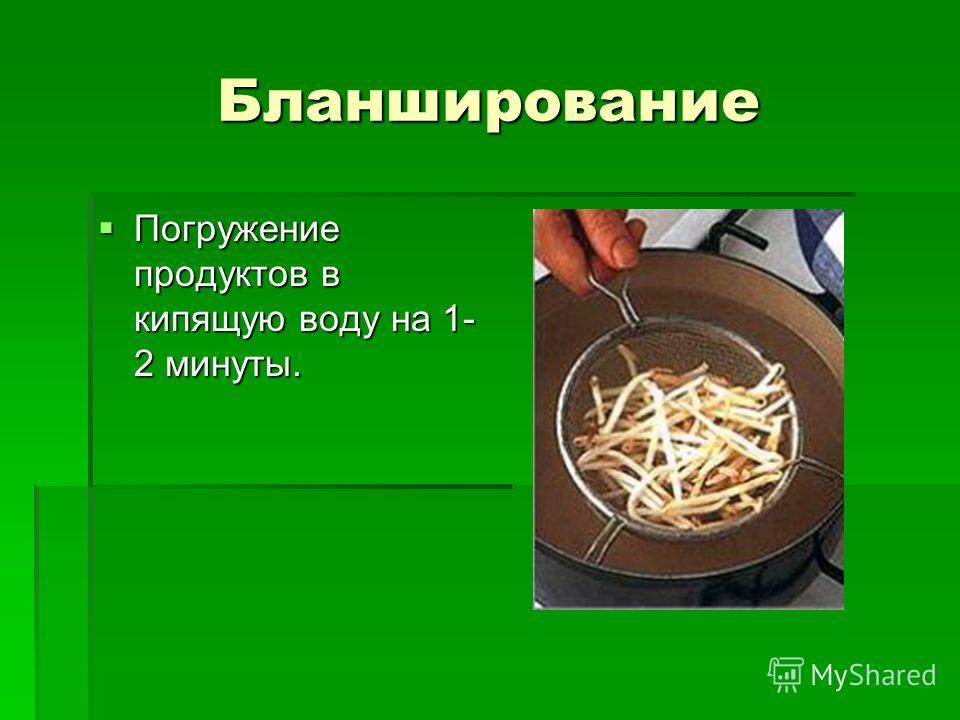 Бланширование Погружение продуктов в кипящую воду на 1- 2 минуты. Погружение продуктов в кипящую воду на 1- 2 минуты.