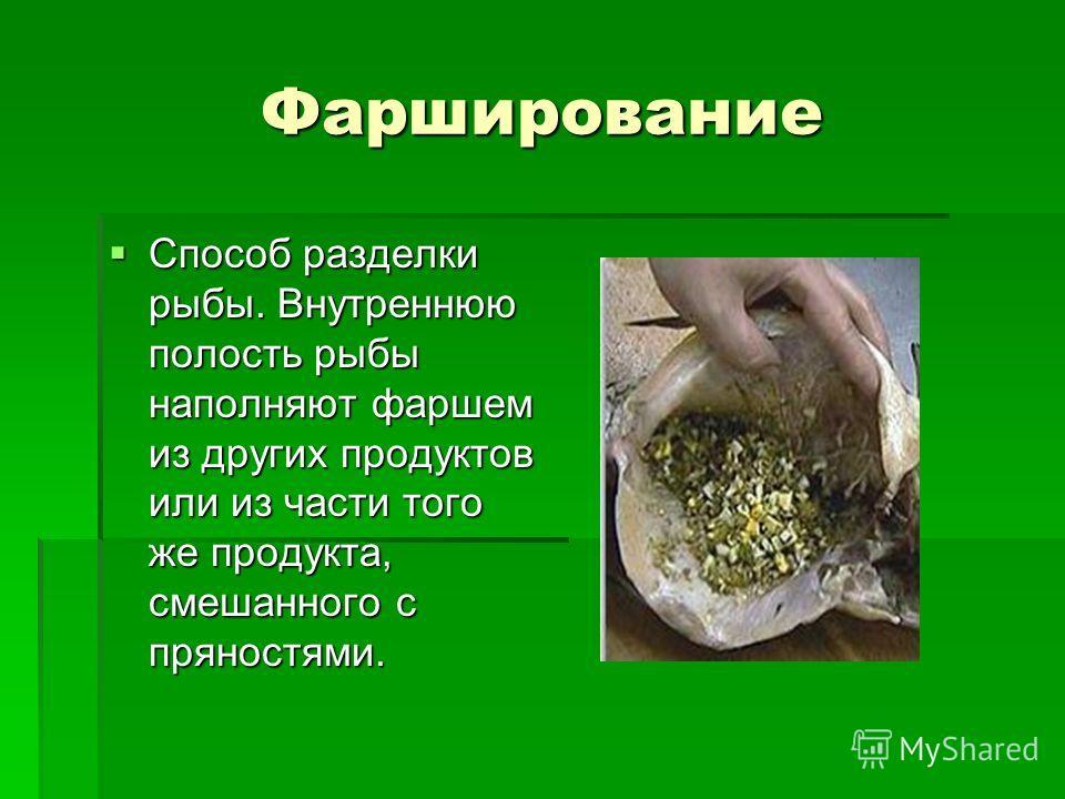 Фарширование Способ разделки рыбы. Внутреннюю полость рыбы наполняют фаршем из других продуктов или из части того же продукта, смешанного с пряностями. Способ разделки рыбы. Внутреннюю полость рыбы наполняют фаршем из других продуктов или из части то
