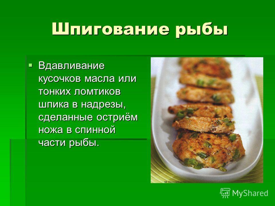 Шпигование рыбы Вдавливание кусочков масла или тонких ломтиков шпика в надрезы, сделанные остриём ножа в спинной части рыбы. Вдавливание кусочков масла или тонких ломтиков шпика в надрезы, сделанные остриём ножа в спинной части рыбы.