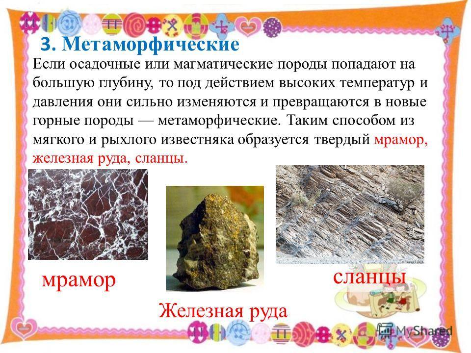3. Метаморфические Если осадочные или магматические породы попадают на большую глубину, то под действием высоких температур и давления они сильно изменяются и превращаются в новые горные породы метаморфические. Таким способом из мягкого и рыхлого изв