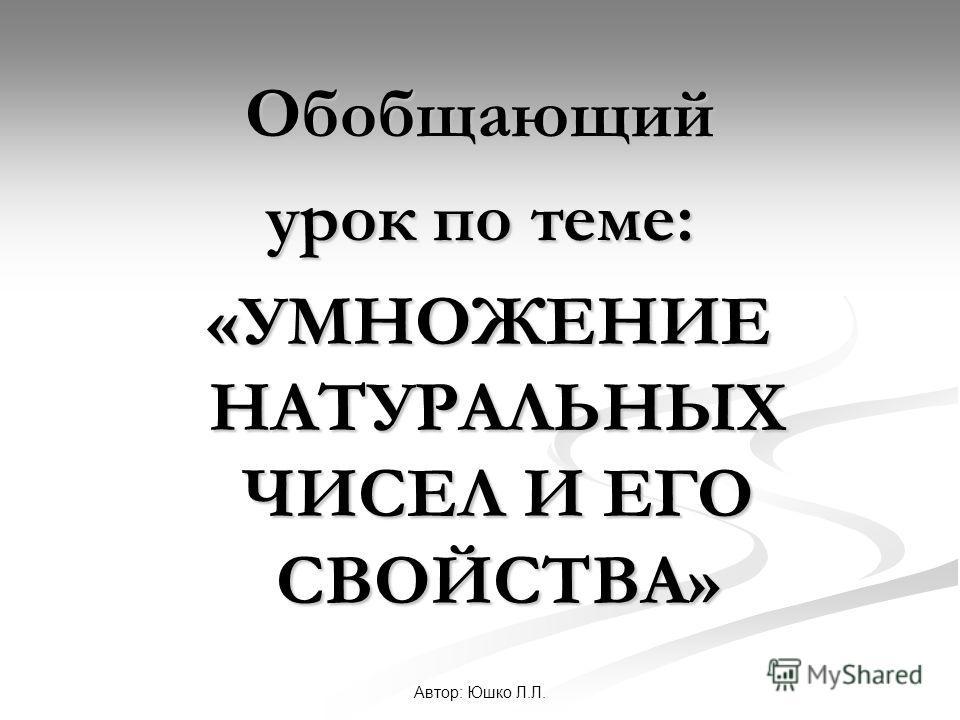 Автор: Юшко Л.Л. Обобщающий урок по теме: «УМНОЖЕНИЕ НАТУРАЛЬНЫХ ЧИСЕЛ И ЕГО СВОЙСТВА» «УМНОЖЕНИЕ НАТУРАЛЬНЫХ ЧИСЕЛ И ЕГО СВОЙСТВА»