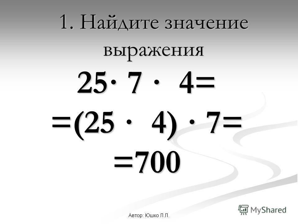 Автор: Юшко Л.Л. 1. Найдите значение выражения 25· 7 · 4= =(25 · 4) · 7= =700