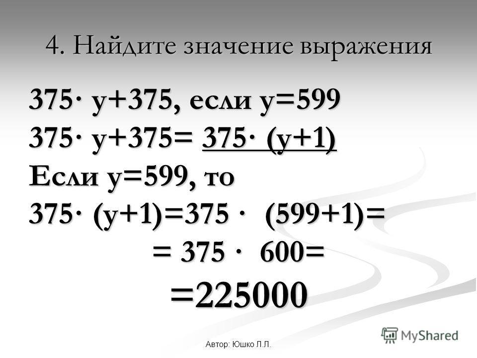 Автор: Юшко Л.Л. 4. Найдите значение выражения 375· у+375, если у=599 375· у+375= 375· (у+1) Если у=599, то 375· (у+1)=375 · (599+1)= = 375 · 600= =225000