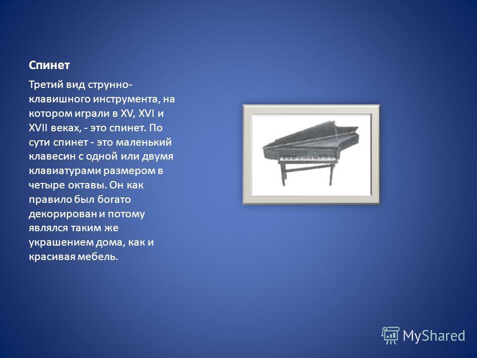 Спинет Третий вид струнно- клавишного инструмента, на котором играли в XV, XVI и XVII веках, - это спинет. По сути спинет - это маленький клавесин с одной или двумя клавиатурами размером в четыре октавы. Он как правило был богато декорирован и потому