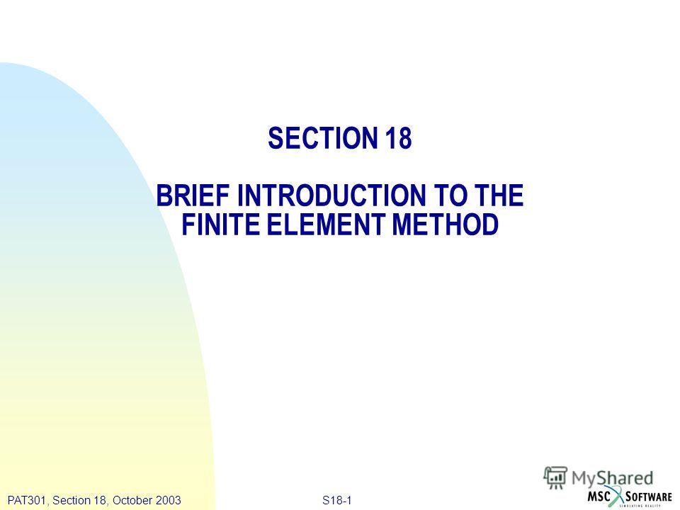 S18-1PAT301, Section 18, October 2003 SECTION 18 BRIEF INTRODUCTION TO THE FINITE ELEMENT METHOD