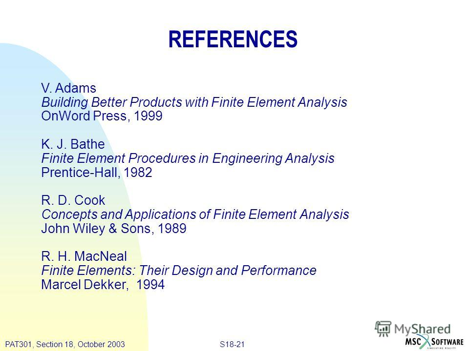 S18-21PAT301, Section 18, October 2003 REFERENCES V. Adams Building Better Products with Finite Element Analysis OnWord Press, 1999 K. J. Bathe Finite Element Procedures in Engineering Analysis Prentice-Hall, 1982 R. D. Cook Concepts and Applications