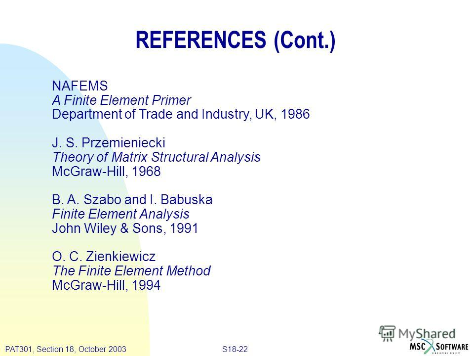 S18-22PAT301, Section 18, October 2003 REFERENCES (Cont.) NAFEMS A Finite Element Primer Department of Trade and Industry, UK, 1986 J. S. Przemieniecki Theory of Matrix Structural Analysis McGraw-Hill, 1968 B. A. Szabo and I. Babuska Finite Element A