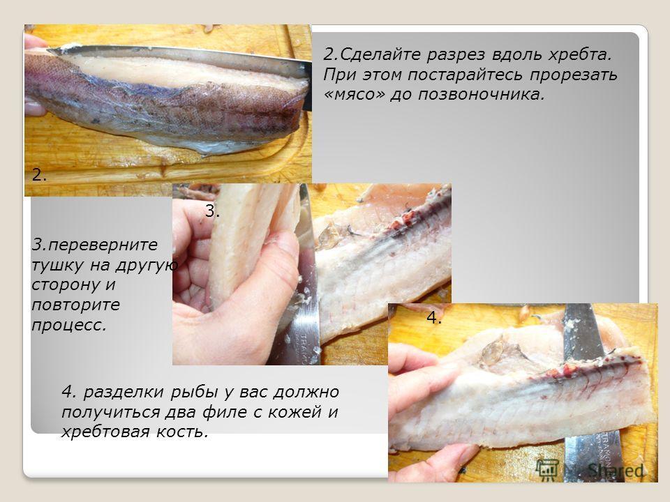 2. Сделайте разрез вдоль хребта. При этом постарайтесь прорезать «мясо» до позвоночника. 3. переверните тушку на другую сторону и повторите процесс. 4. разделки рыбы у вас должно получиться два филе с кожей и хребтовая кость. 2. 3. 4.