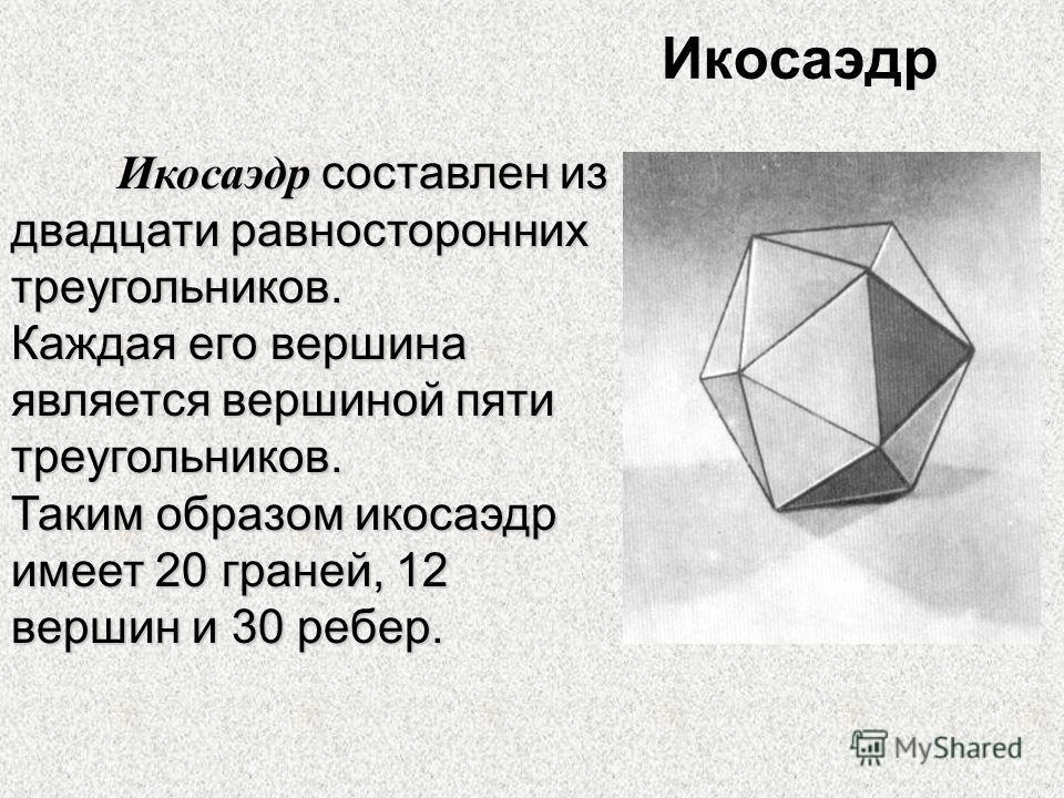 Икосаэдр Икосаэдр составлен из двадцати равносторонних треугольников. Каждая его вершина является вершиной пяти треугольников. Таким образом икосаэдр имеет 20 граней, 12 вершин и 30 ребер.