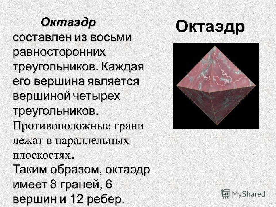 Октаэдр Октаэдр составлен из восьми равносторонних треугольников. Каждая его вершина является вершиной четырех треугольников. Противоположные грани лежат в параллельных плоскостях. Таким образом, октаэдр имеет 8 граней, 6 вершин и 12 ребер.