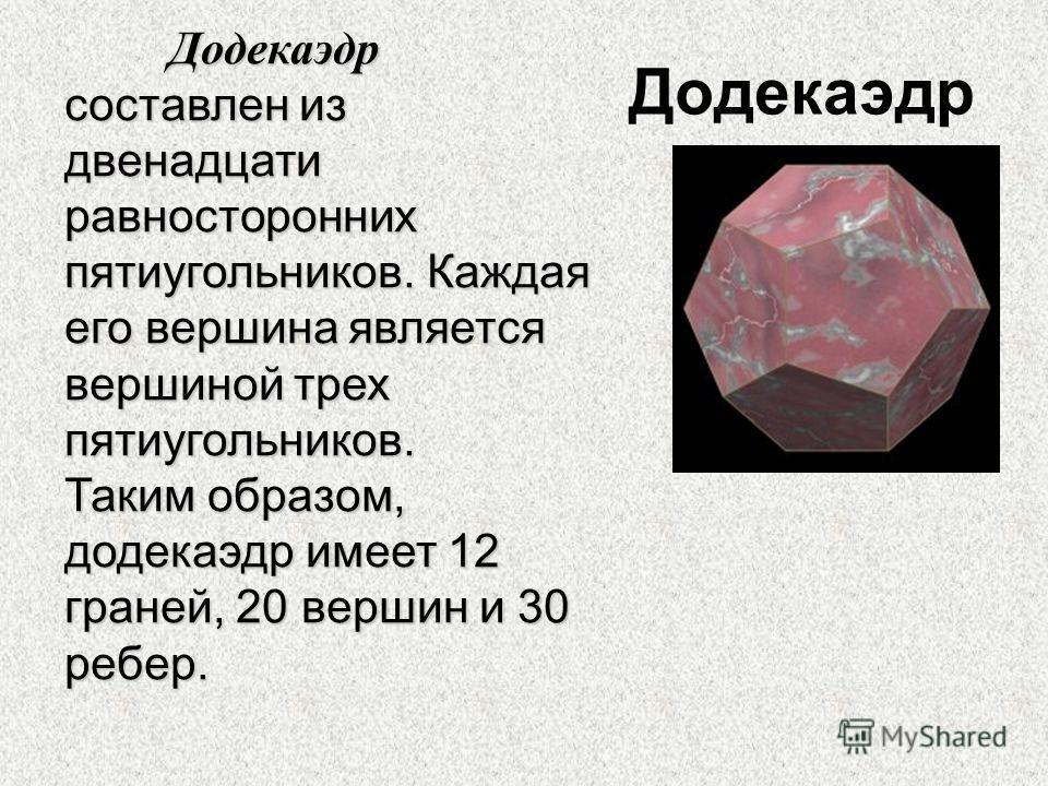 Додекаэдр Додекаэдр составлен из двенадцати равносторонних пятиугольников. Каждая его вершина является вершиной трех пятиугольников. Таким образом, додекаэдр имеет 12 граней, 20 вершин и 30 ребер.