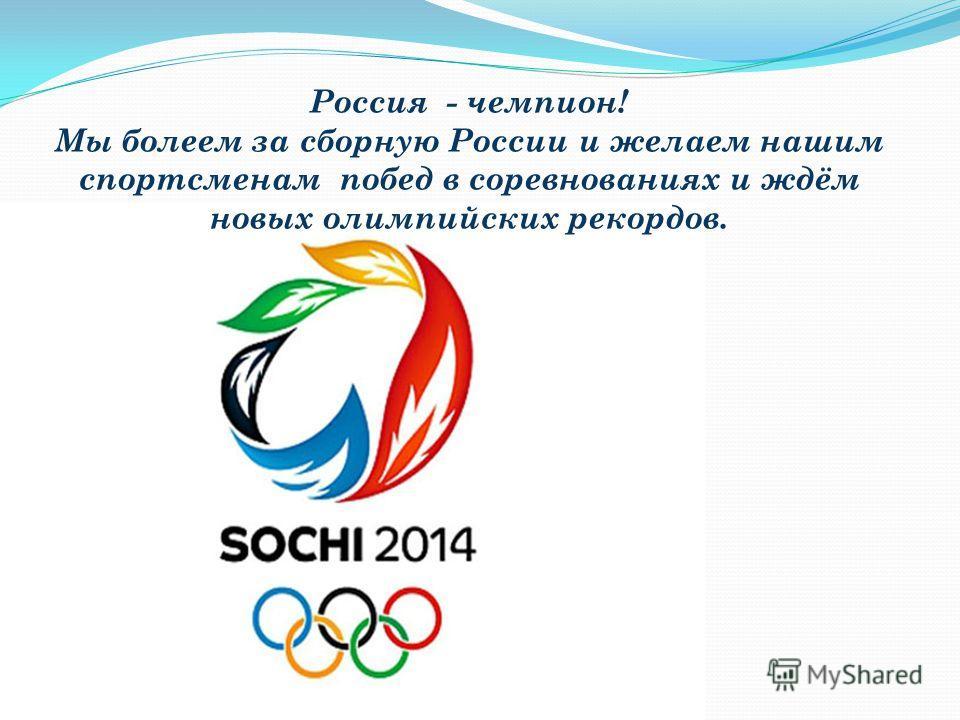 Россия - чемпион! Мы болеем за сборную России и желаем нашим спортсменам побед в соревнованиях и ждём новых олимпийских рекордов.