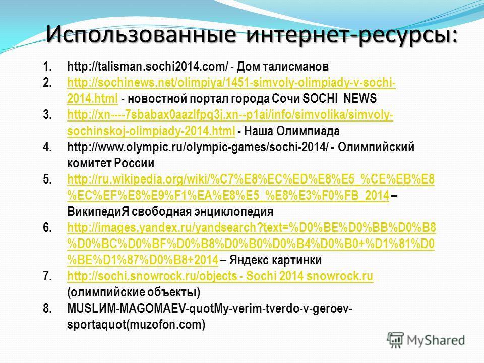 Использованные интернет-ресурсы: 1.http://talisman.sochi2014.com/ - Дом талисманов 2.http://sochinews.net/olimpiya/1451-simvoly-olimpiady-v-sochi- 2014. html - новостной портал города Сочи SOCHI NEWShttp://sochinews.net/olimpiya/1451-simvoly-olimpiad
