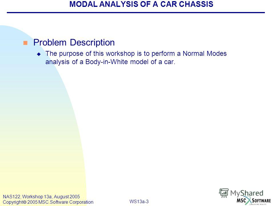 WS13a-3 NAS122, Workshop 13a, August 2005 Copyright 2005 MSC.Software Corporation MODAL ANALYSIS OF A CAR CHASSIS n Problem Description u The purpose of this workshop is to perform a Normal Modes analysis of a Body-in-White model of a car.