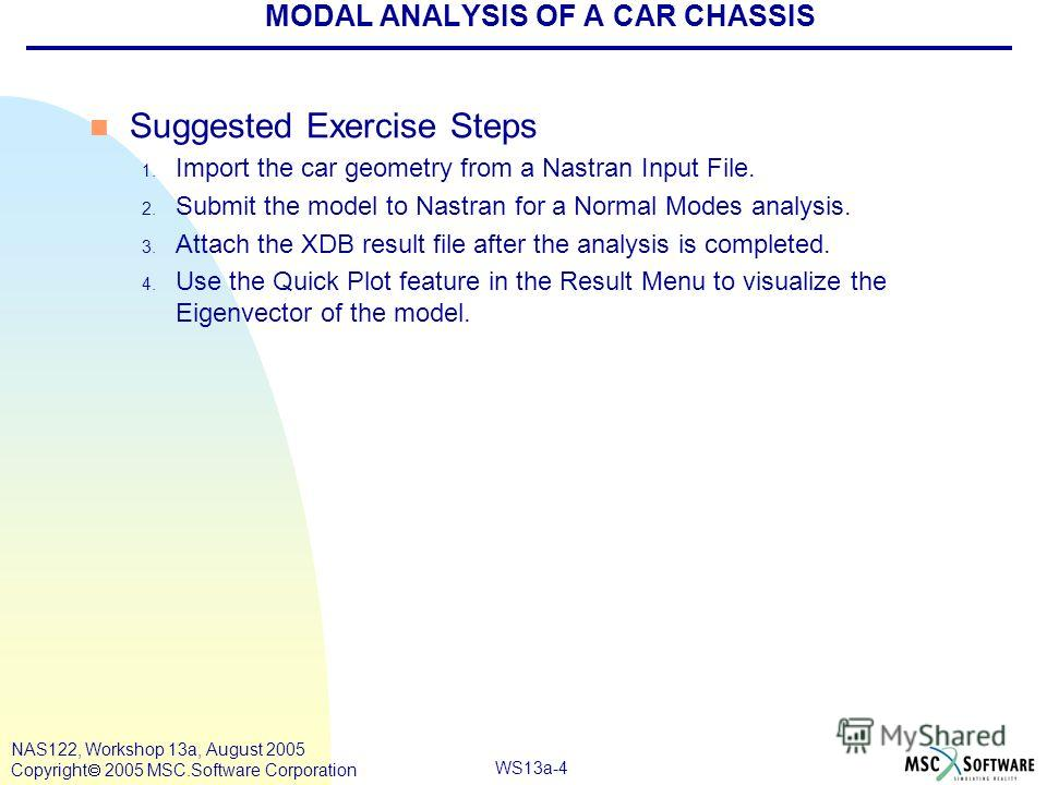 WS13a-4 NAS122, Workshop 13a, August 2005 Copyright 2005 MSC.Software Corporation MODAL ANALYSIS OF A CAR CHASSIS n Suggested Exercise Steps 1. Import the car geometry from a Nastran Input File. 2. Submit the model to Nastran for a Normal Modes analy