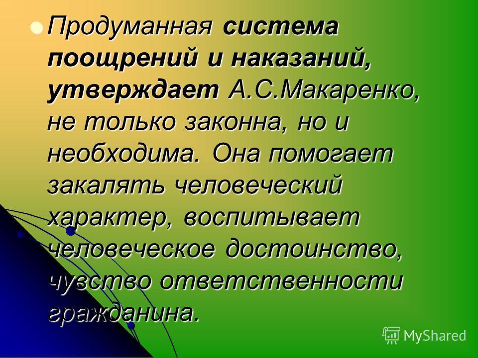 Продуманная система поощрений и наказаний, утверждает А.С.Макаренко, не только законна, но и необходима. Она помогает закалять человеческий характер, воспитывает человеческое достоинство, чувство ответственности гражданина. Продуманная система поощре