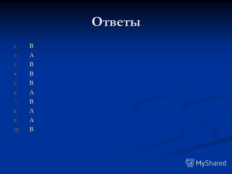 Ответы 1) B 2) A 3) B 4) B 5) B 6) A 7) B 8) A 9) A 10) B