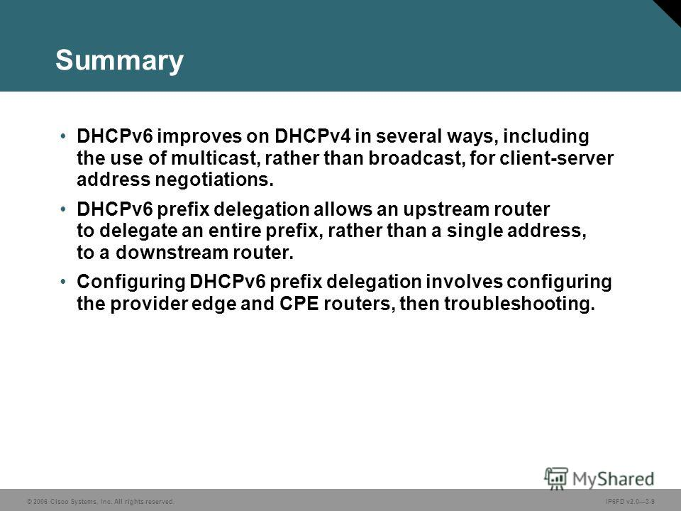 © 2006 Cisco Systems, Inc. All rights reserved.IP6FD v2.03-9 Summary DHCPv6 improves on DHCPv4 in several ways, including the use of multicast, rather than broadcast, for client-server address negotiations. DHCPv6 prefix delegation allows an upstream