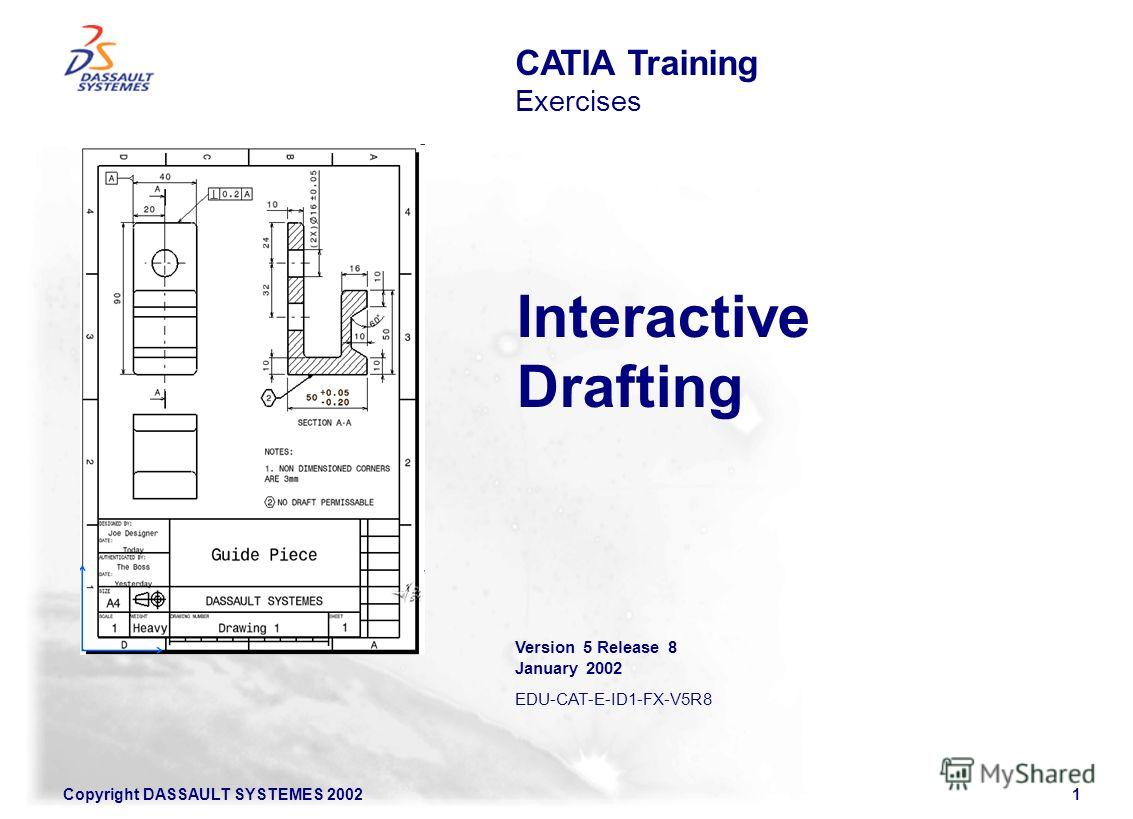 Copyright DASSAULT SYSTEMES 20021 Interactive Drafting CATIA Training Exercises Version 5 Release 8 January 2002 EDU-CAT-E-ID1-FX-V5R8
