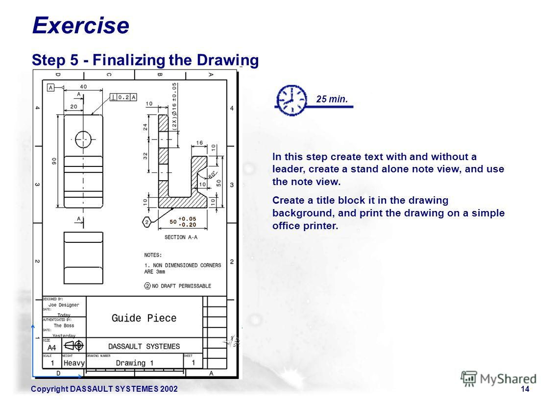Copyright DASSAULT SYSTEMES 200214 In this step create text with and without a leader, create a stand alone note view, and use the note view. Create a title block it in the drawing background, and print the drawing on a simple office printer. Exercis