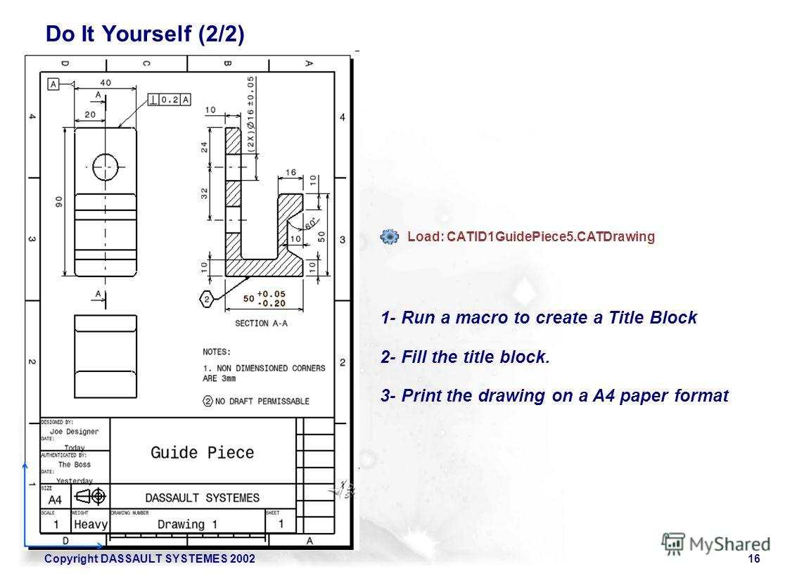 Copyright DASSAULT SYSTEMES 200216 1- Run a macro to create a Title Block 2- Fill the title block. 3- Print the drawing on a A4 paper format Load: CATID1GuidePiece5. CATDrawing Do It Yourself (2/2)
