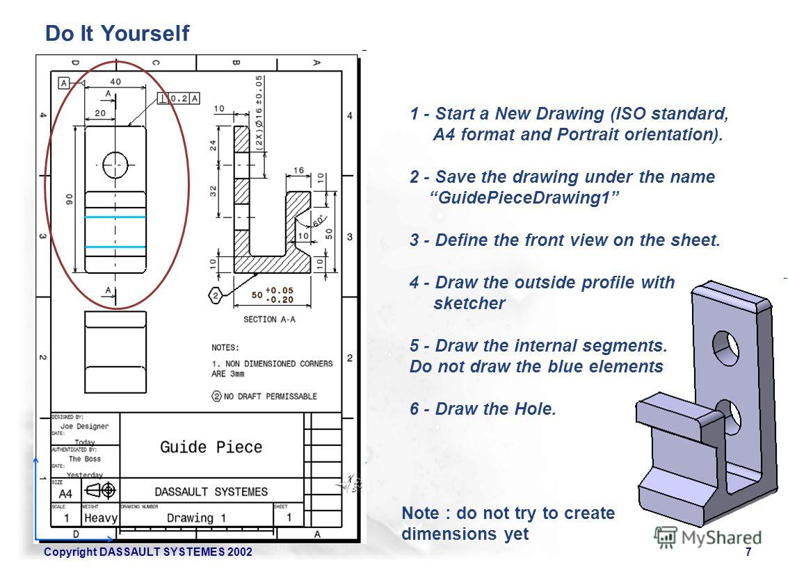 Copyright DASSAULT SYSTEMES 20027 Note : do not try to create dimensions yet 1 - Start a New Drawing (ISO standard, A4 format and Portrait orientation). 2 - Save the drawing under the name GuidePieceDrawing1 3 - Define the front view on the sheet. 4