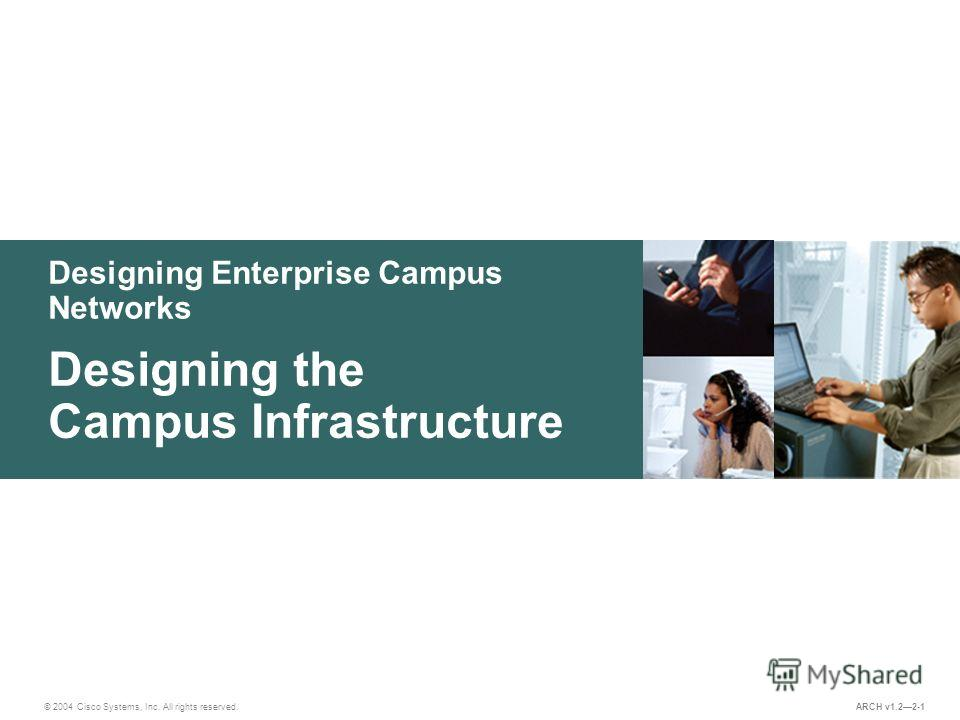 Designing Enterprise Campus Networks © 2004 Cisco Systems, Inc. All rights reserved. Designing the Campus Infrastructure ARCH v1.22-1