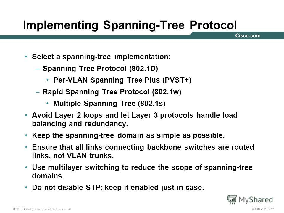 © 2004 Cisco Systems, Inc. All rights reserved. ARCH v1.22-12 Implementing Spanning-Tree Protocol Select a spanning-tree implementation: –Spanning Tree Protocol (802.1D) Per-VLAN Spanning Tree Plus (PVST+) –Rapid Spanning Tree Protocol (802.1w) Multi