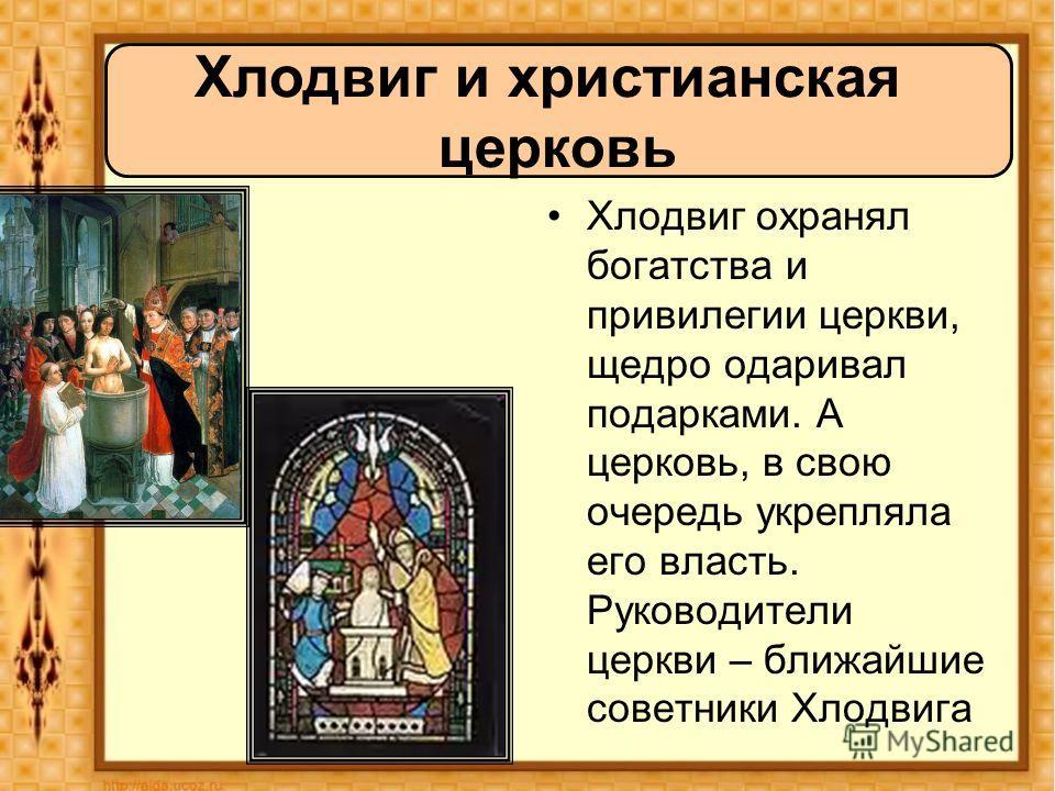 Хлодвиг охранял богатства и привилегии церкви, щедро одаривал подарками. А церковь, в свою очередь укрепляла его власть. Руководители церкви – ближайшие советники Хлодвига Хлодвиг и христианская церковь