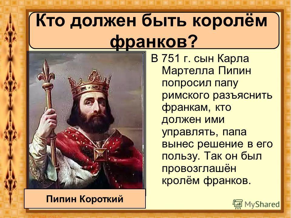 В 751 г. сын Карла Мартелла Пипин попросил папу римского разъяснить франкам, кто должен ими управлять, папа вынес решение в его пользу. Так он был провозглашён кролём франков. Кто должен быть королём франков? Пипин Короткий