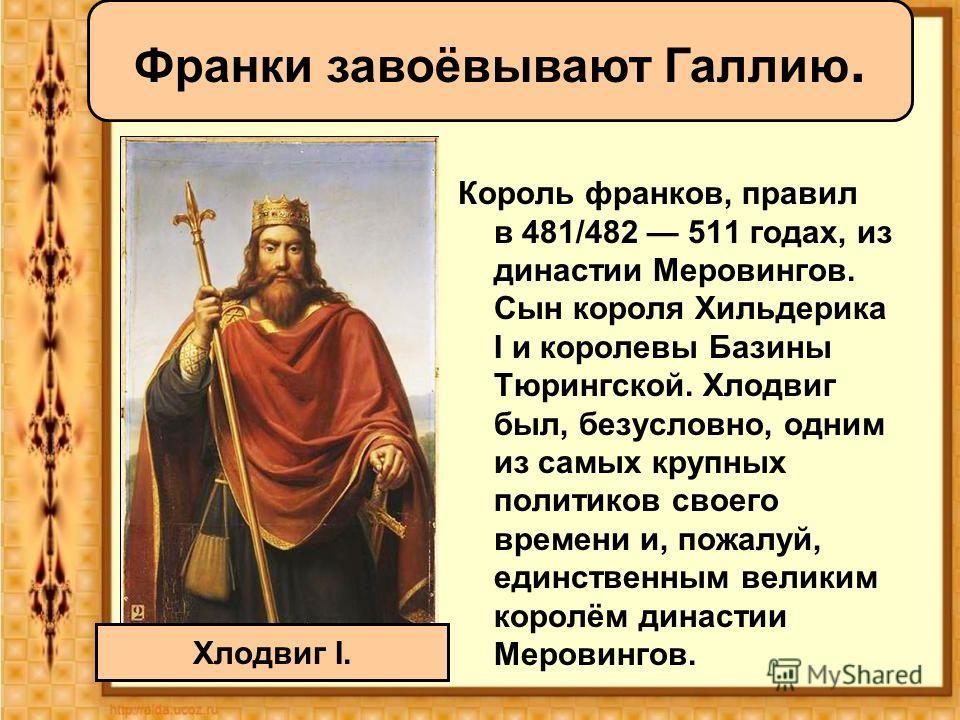 Король франков, правил в 481/482 511 годах, из династии Меровингов. Сын короля Хильдерика I и королевы Базины Тюрингской. Хлодвиг был, безусловно, одним из самых крупных политиков своего времени и, пожалуй, единственным великим королём династии Меров