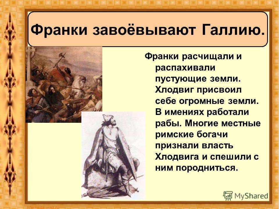 Франки расчищали и распахивали пустующие земли. Хлодвиг присвоил себе огромные земли. В имениях работали рабы. Многие местные римские богачи признали власть Хлодвига и спешили с ним породниться. Франки завоёвывают Галлию.