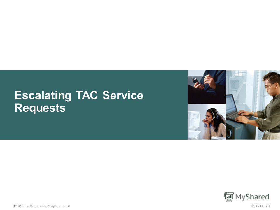Escalating TAC Service Requests IPTT v4.07-1 © 2004 Cisco Systems, Inc. All rights reserved.