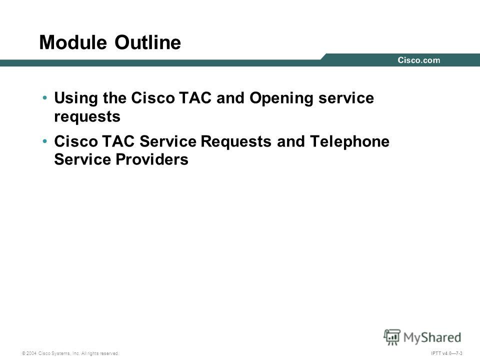 © 2004 Cisco Systems, Inc. All rights reserved. IPTT v4.07-3 Using the Cisco TAC and Opening service requests Cisco TAC Service Requests and Telephone Service Providers Module Outline