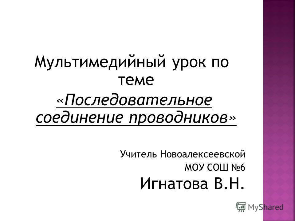 Мультимедийный урок по теме «Последовательное соединение проводников» Учитель Новоалексеевской МОУ СОШ 6 Игнатова В.Н.