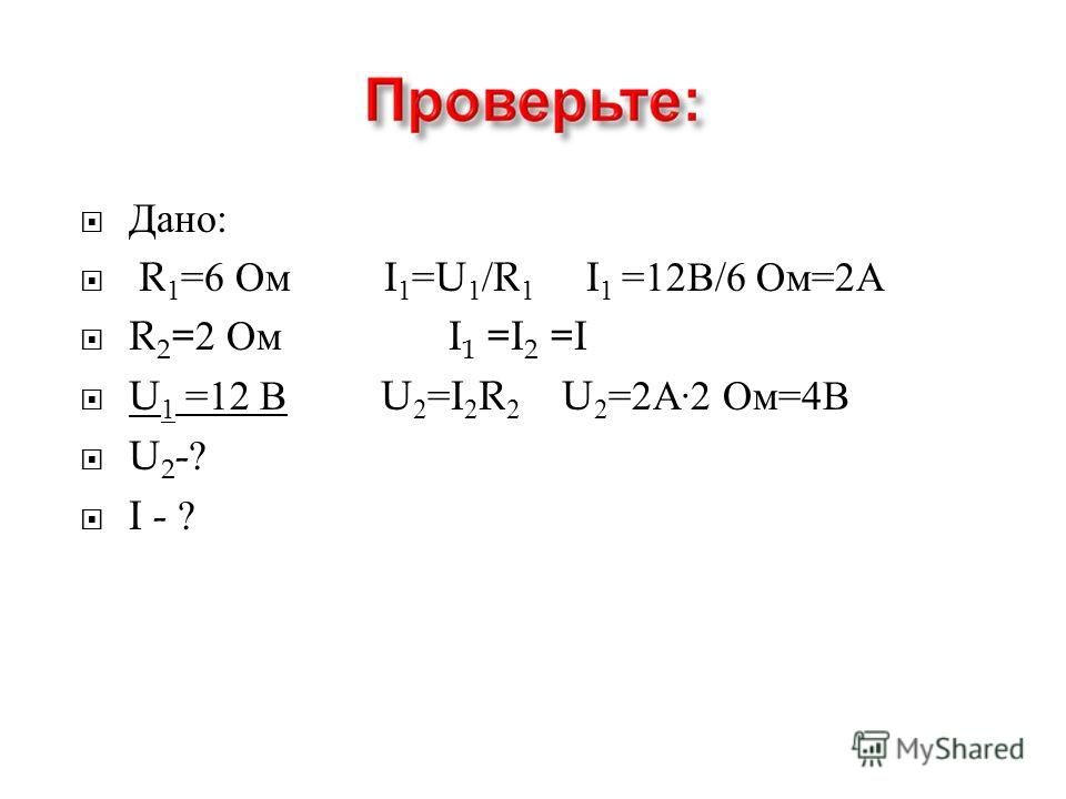 Дано : R 1 =6 Ом I 1 =U 1 /R 1 I 1 =12 В /6 Ом =2 А R 2 =2 Ом I 1 =I 2 =I U 1 =12 В U 2 =I 2 R 2 U 2 =2 А ·2 Ом =4 В U 2 -? I - ?