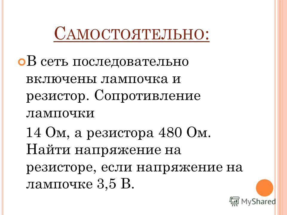 С АМОСТОЯТЕЛЬНО : В сеть последовательно включены лампочка и резистор. Сопротивление лампочки 14 Ом, а резистора 480 Ом. Найти напряжение на резисторе, если напряжение на лампочке 3,5 В.