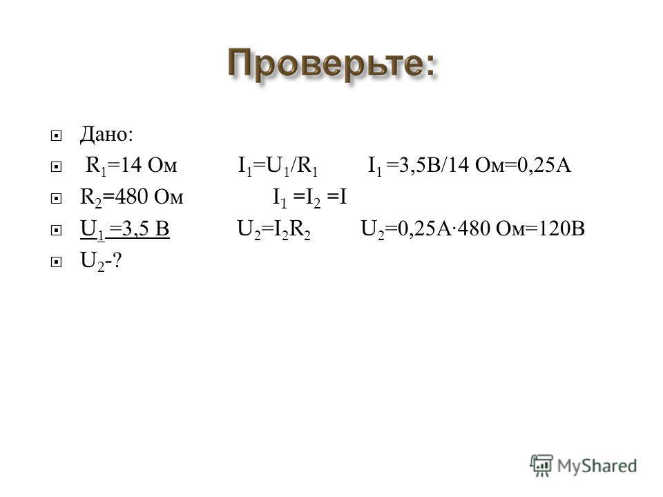 Дано : R 1 =14 Ом I 1 =U 1 /R 1 I 1 =3,5 В /14 Ом =0,25 А R 2 =480 Ом I 1 =I 2 =I U 1 =3,5 В U 2 =I 2 R 2 U 2 =0,25 А ·480 Ом =120 В U 2 -?