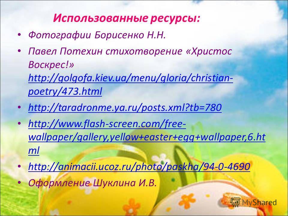 Использованные ресурсы: Фотографии Борисенко Н.Н. Павел Потехин стихотворение «Христос Воскрес!» http://golgofa.kiev.ua/menu/gloria/christian- poetry/473. html http://golgofa.kiev.ua/menu/gloria/christian- poetry/473. html http://taradronme.ya.ru/pos