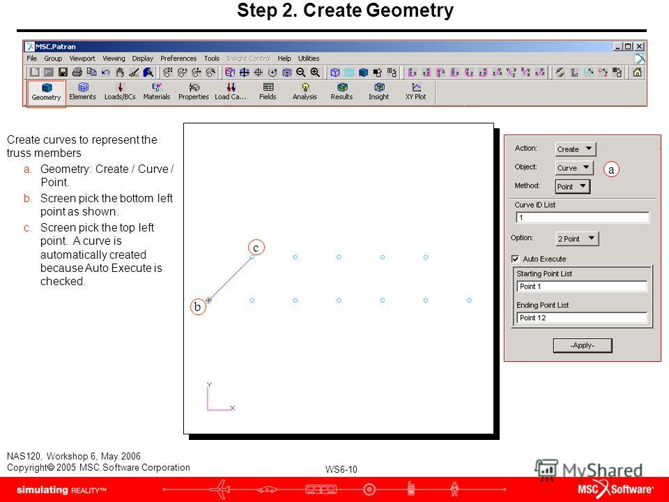 WS6-10 NAS120, Workshop 6, May 2006 Copyright 2005 MSC.Software Corporation Step 2. Create Geometry Create curves to represent the truss members a.Geometry: Create / Curve / Point. b.Screen pick the bottom left point as shown. c.Screen pick the top l