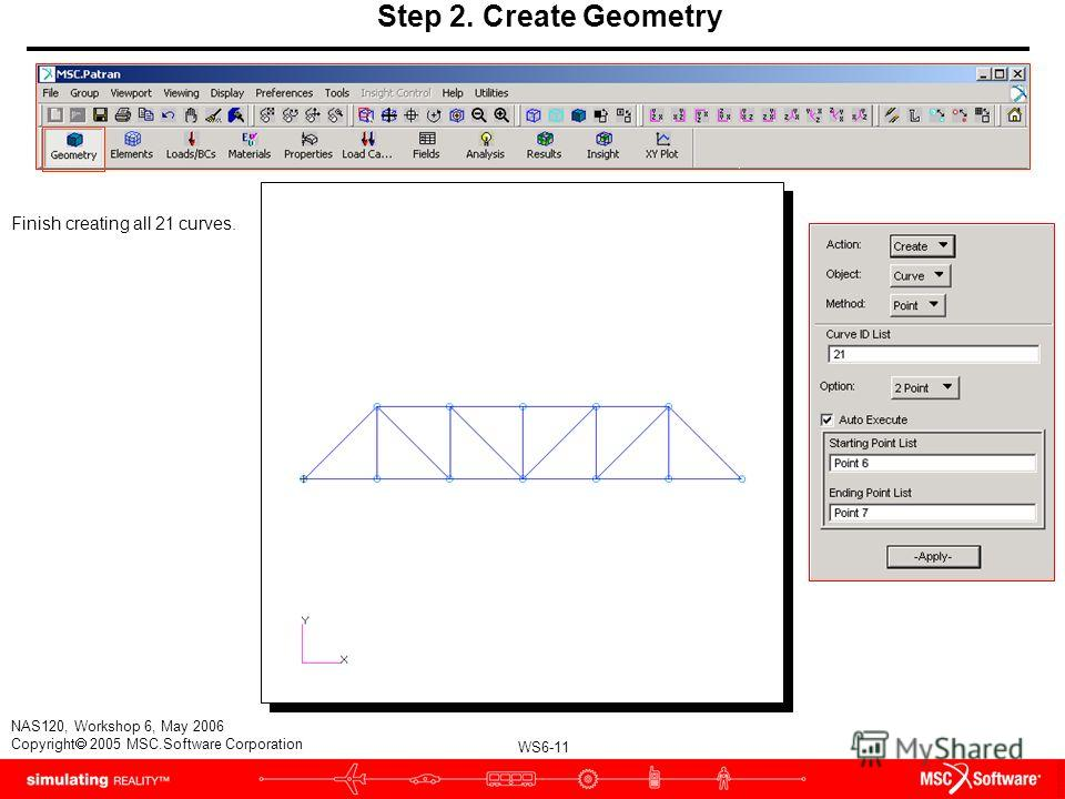WS6-11 NAS120, Workshop 6, May 2006 Copyright 2005 MSC.Software Corporation Step 2. Create Geometry Finish creating all 21 curves.
