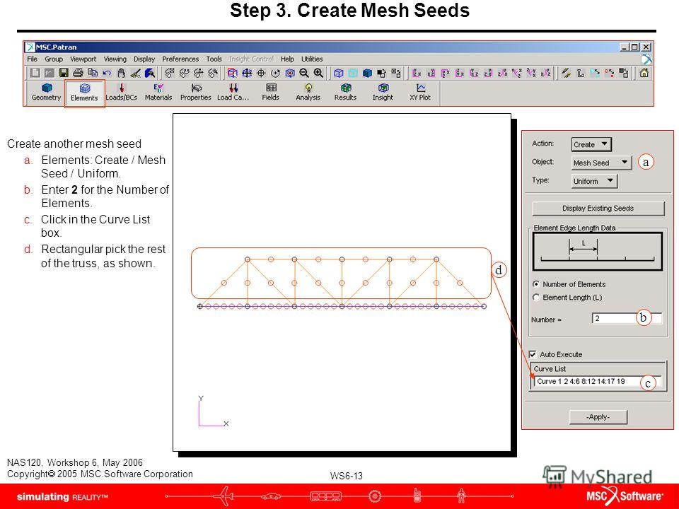 WS6-13 NAS120, Workshop 6, May 2006 Copyright 2005 MSC.Software Corporation Step 3. Create Mesh Seeds Create another mesh seed a.Elements: Create / Mesh Seed / Uniform. b.Enter 2 for the Number of Elements. c.Click in the Curve List box. d.Rectangula