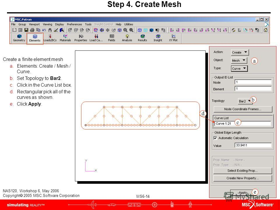 WS6-14 NAS120, Workshop 6, May 2006 Copyright 2005 MSC.Software Corporation Step 4. Create Mesh Create a finite element mesh a.Elements: Create / Mesh / Curve. b.Set Topology to Bar2. c.Click in the Curve List box. d.Rectangular pick all of the curve